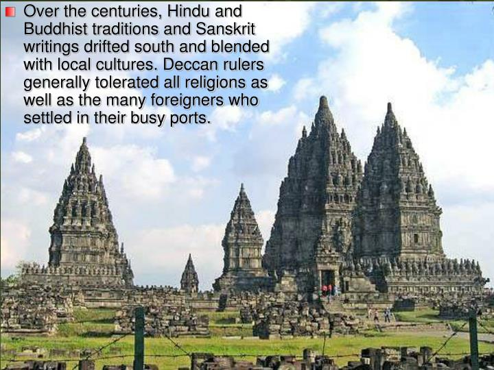 Over the centuries, Hindu and Buddhist traditions and Sanskrit writings drifted south and blended with local cultures. Deccan rulers generally tolerated all religions as well as the many foreigners who settled in their busy ports.