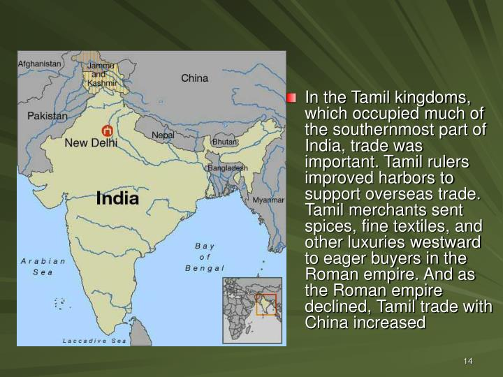 In the Tamil kingdoms, which occupied much of the southernmost part of India, trade was important. Tamil rulers improved harbors to support overseas trade. Tamil merchants sent spices, fine textiles, and other luxuries westward to eager buyers in the Roman empire. And as the Roman empire declined, Tamil trade with China increased