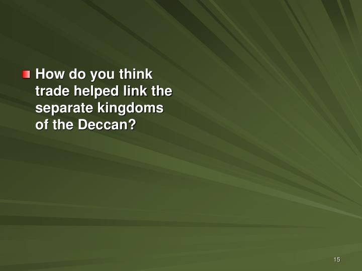 How do you think trade helped link the separate kingdoms of the Deccan?