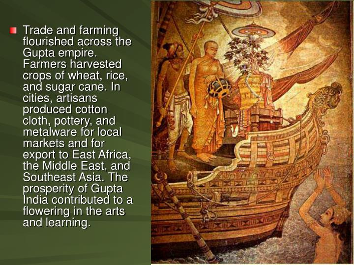 Trade and farming flourished across the Gupta empire. Farmers harvested crops of wheat, rice, and sugar cane. In cities, artisans produced cotton cloth, pottery, and metalware for local markets and for export to East Africa, the Middle East, and Southeast Asia. The prosperity of Gupta India contributed to a flowering in the arts and learning.