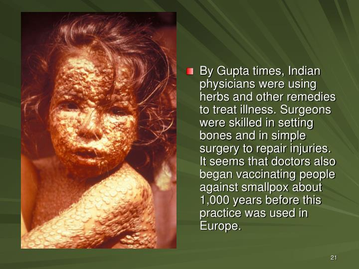 By Gupta times, Indian physicians were using herbs and other remedies to treat illness. Surgeons were skilled in setting bones and in simple surgery to repair injuries. It seems that doctors also began vaccinating people against smallpox about 1,000 years before this practice was used in Europe.