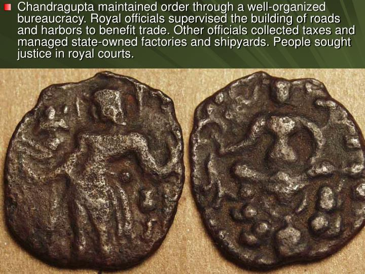 Chandragupta maintained order through a well-organized bureaucracy. Royal officials supervised the building of roads and harbors to benefit trade. Other officials collected taxes and managed state-owned factories and shipyards. People sought justice in royal courts.