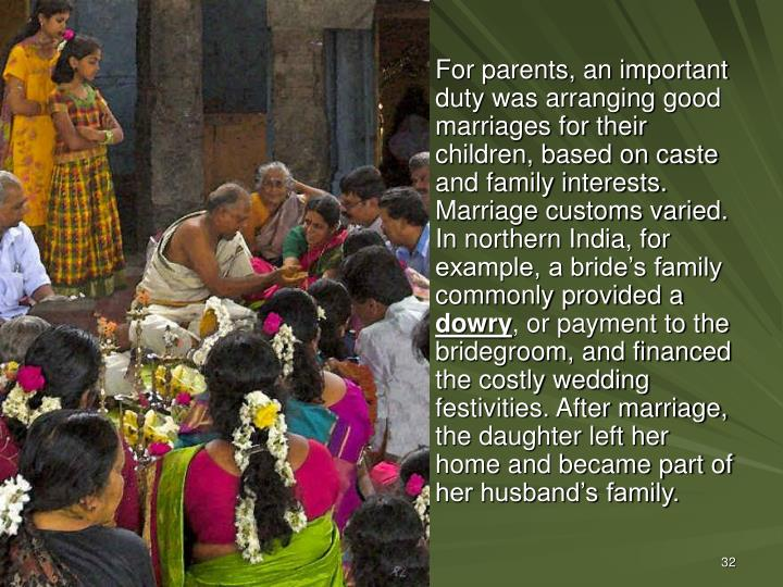 For parents, an important duty was arranging good marriages for their children, based on caste and family interests. Marriage customs varied. In northern India, for example, a bride's family commonly provided a