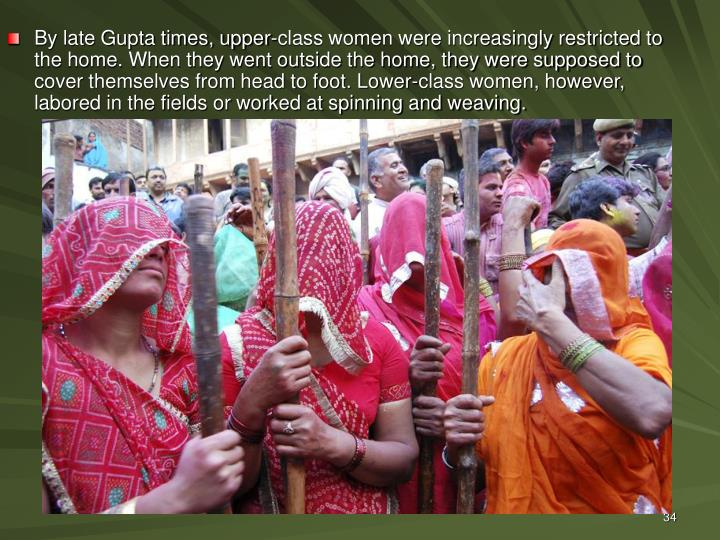 By late Gupta times, upper-class women were increasingly restricted to the home. When they went outside the home, they were supposed to cover themselves from head to foot. Lower-class women, however, labored in the fields or worked at spinning and weaving.