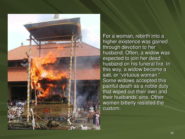"""For a woman, rebirth into a higher existence was gained through devotion to her husband. Often, a widow was expected to join her dead husband on his funeral fire. In this way, a widow became a sati, or """"virtuous woman."""" Some widows accepted this painful death as a noble duty that wiped out their own and their husbands' sins. Other women bitterly resisted the custom."""