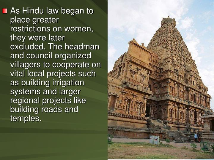 As Hindu law began to place greater restrictions on women, they were later excluded. The headman and council organized villagers to cooperate on vital local projects such as building irrigation systems and larger regional projects like building roads and temples.