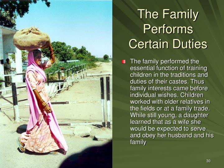 The family performed the essential function of training children in the traditions and duties of their castes. Thus family interests came before individual wishes. Children worked with older relatives in the fields or at a family trade. While still young, a daughter learned that as a wife she would be expected to serve and obey her husband and his family
