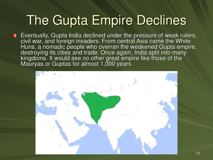 Eventually, Gupta India declined under the pressure of weak rulers, civil war, and foreign invaders. From central Asia came the White Huns, a nomadic people who overran the weakened Gupta empire, destroying its cities and trade. Once again, India split into many kingdoms. It would see no other great empire like those of the Mauryas or Guptas for almost 1,000 years