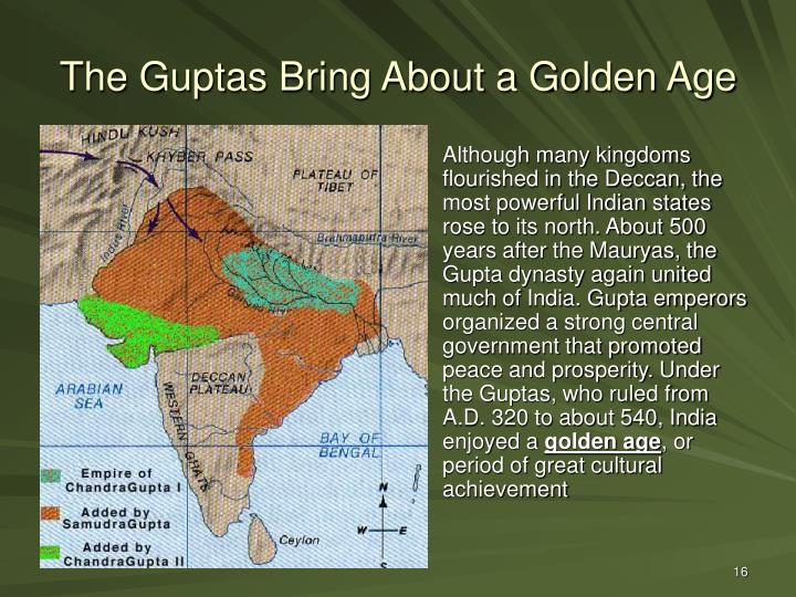 Although many kingdoms flourished in the Deccan, the most powerful Indian states rose to its north. About 500 years after the Mauryas, the Gupta dynasty again united much of India. Gupta emperors organized a strong central government that promoted peace and prosperity. Under the Guptas, who ruled from A.D. 320 to about 540, India enjoyed a