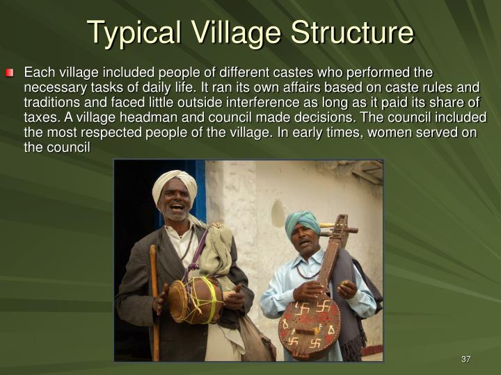 Each village included people of different castes who performed the necessary tasks of daily life. It ran its own affairs based on caste rules and traditions and faced little outside interference as long as it paid its share of taxes. A village headman and council made decisions. The council included the most respected people of the village. In early times, women served on the council