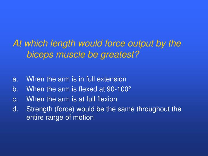 At which length would force output by the biceps muscle be greatest?