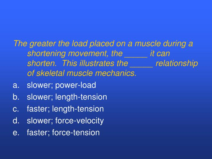 The greater the load placed on a muscle during a shortening movement, the _____ it can shorten.  This illustrates the _____ relationship of skeletal muscle mechanics.