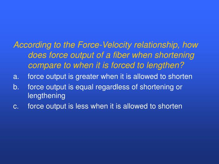 According to the Force-Velocity relationship, how does force output of a fiber when shortening compare to when it is forced to lengthen?