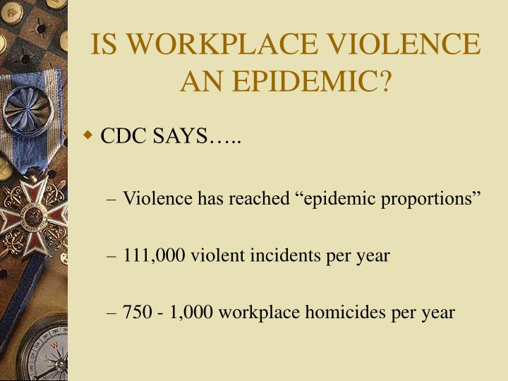 IS WORKPLACE VIOLENCE AN EPIDEMIC?