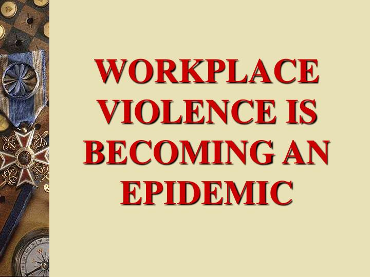 WORKPLACE VIOLENCE IS BECOMING AN EPIDEMIC