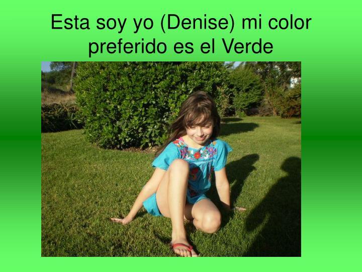 Esta soy yo (Denise) mi color preferido es el Verde