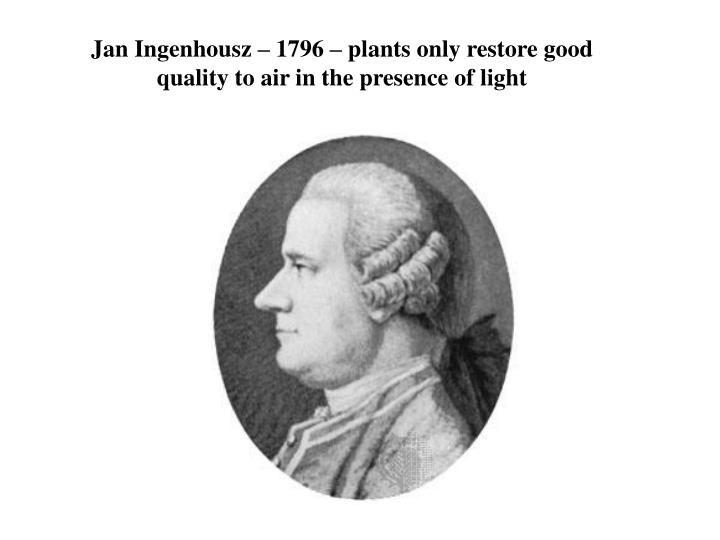 Jan Ingenhousz – 1796 – plants only restore good quality to air in the presence of light