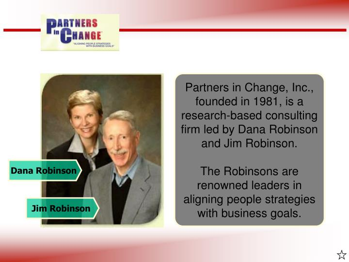 Partners in Change, Inc., founded in 1981, is a research-based consulting firm led by Dana Robinson and Jim Robinson.