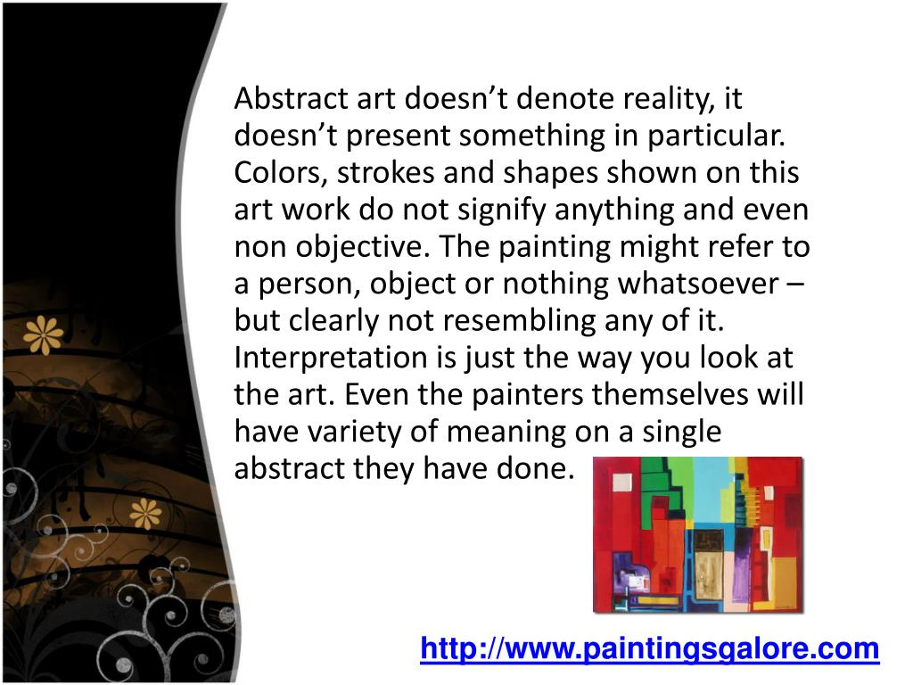 Abstract art doesn't denote reality, it doesn't present something in particular. Colors, strokes and shapes shown on this art work do not signify anything and even non objective. The painting might refer to a person, object or nothing whatsoever – but clearly not resembling any of it. Interpretation is just the way you look at the art. Even the painters themselves will have variety of meaning on a single abstract they have done.