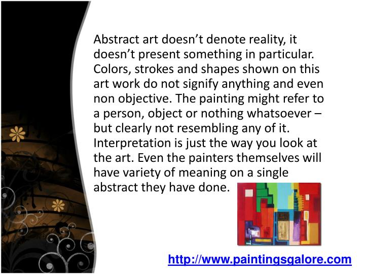 Abstract art doesn't denote reality, it doesn't present something in particular. Colors, stroke...