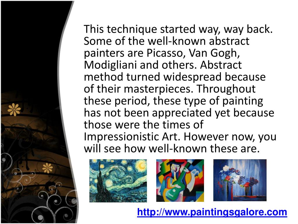 This technique started way, way back. Some of the well-known abstract painters are Picasso, Van Gogh, Modigliani and others. Abstract method turned widespread because of their masterpieces. Throughout these period, these type of painting has not been appreciated yet because those were the times of Impressionistic Art. However now, you will see how well-known these are.