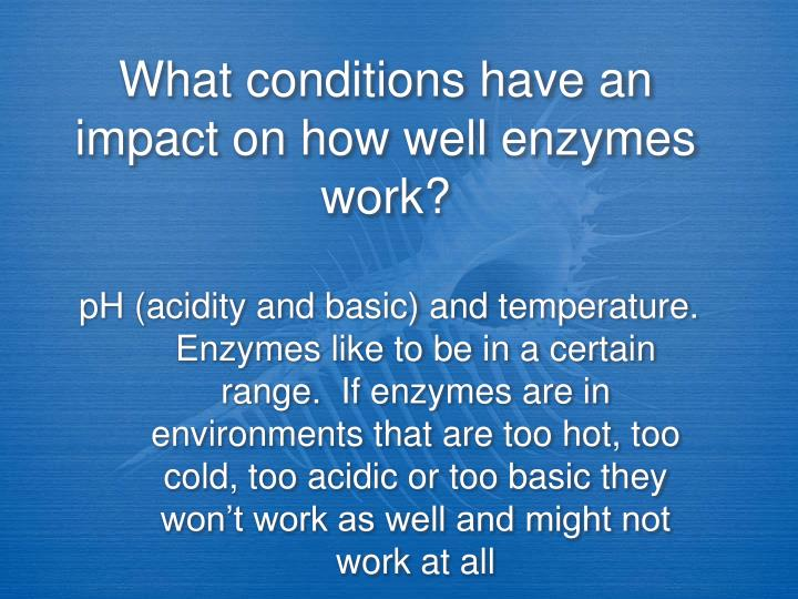What conditions have an impact on how well enzymes work?