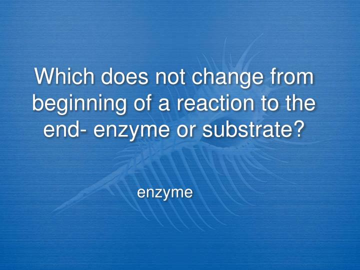 Which does not change from beginning of a reaction to the end- enzyme or substrate?