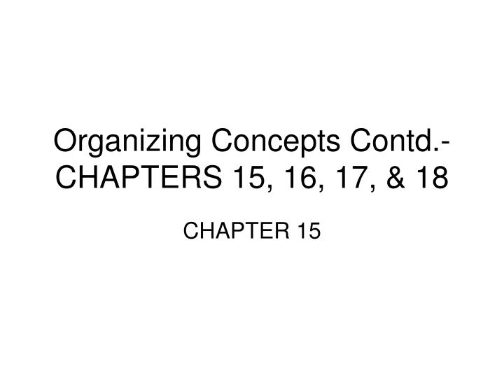 Organizing Concepts Contd.-CHAPTERS 15, 16, 17, & 18