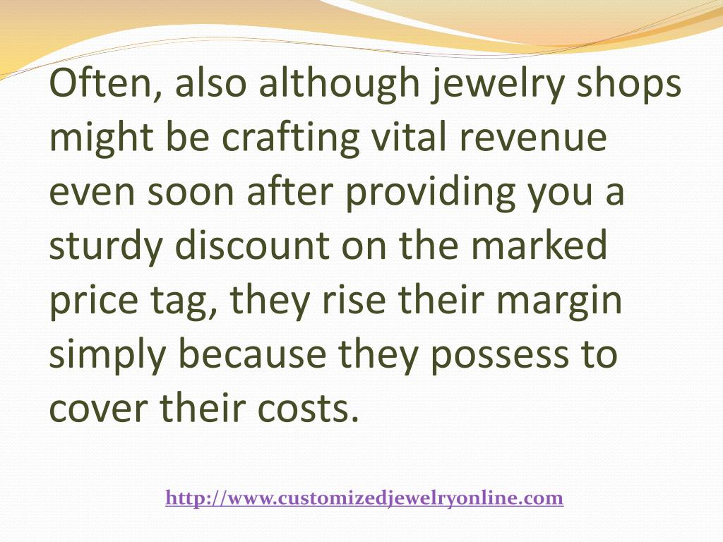 Often, also although jewelry shops might be crafting vital revenue even soon after providing you a sturdy discount on the marked price tag, they rise their margin simply because they possess to cover their costs.