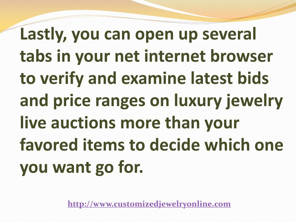 Lastly, you can open up several tabs in your net internet browser to verify and examine latest bids and price ranges on luxury jewelry live auctions more than your favored items to decide which one you want go for.