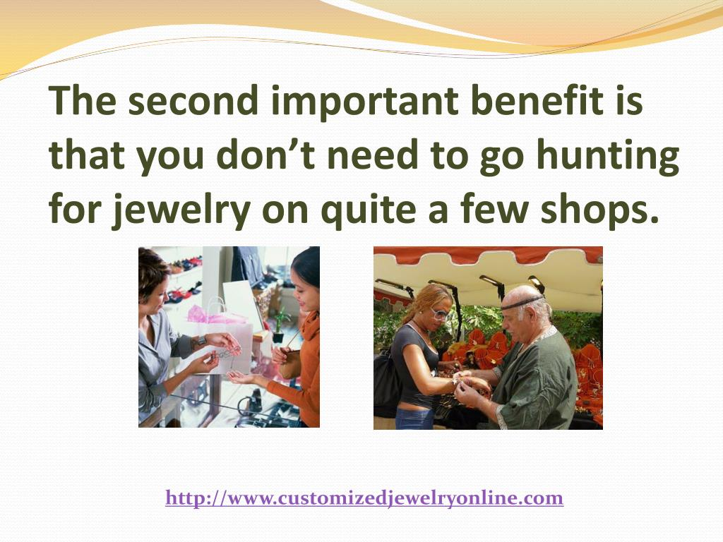 The second important benefit is that you don't need to go hunting for jewelry on quite a few shops.
