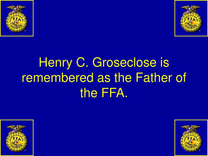 Henry C. Groseclose is remembered as the Father of the FFA.