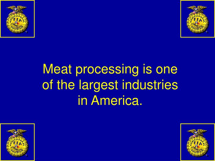 Meat processing is one of the largest industries in America.