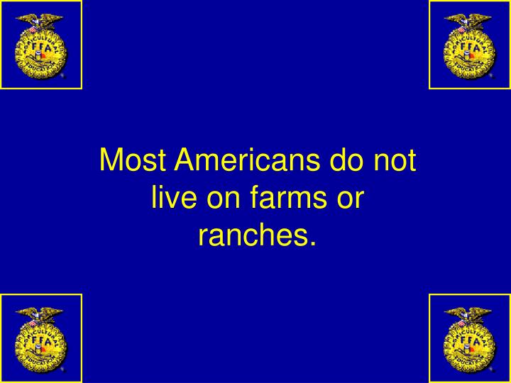 Most Americans do not live on farms or ranches.