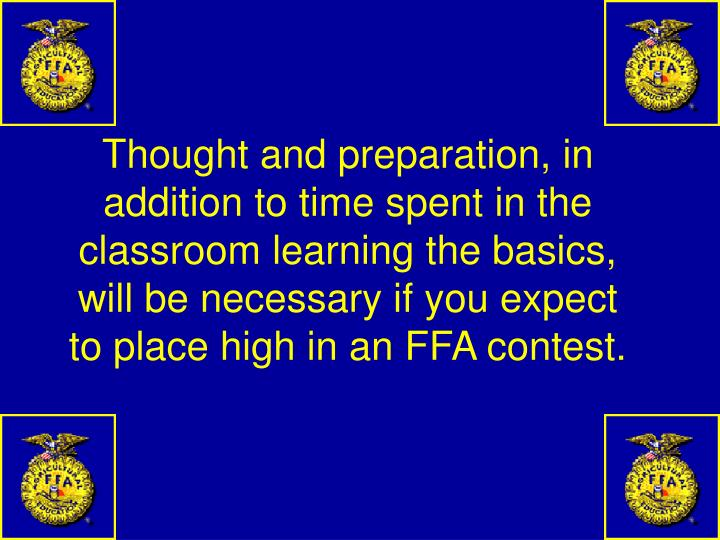 Thought and preparation, in addition to time spent in the classroom learning the basics, will be necessary if you expect to place high in an FFA contest.