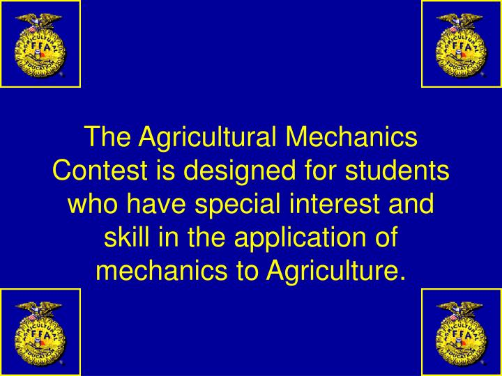 The Agricultural Mechanics Contest is designed for students who have special interest and skill in the application of mechanics to Agriculture.
