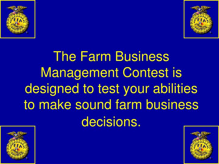 The Farm Business Management Contest is designed to test your abilities to make sound farm business decisions.
