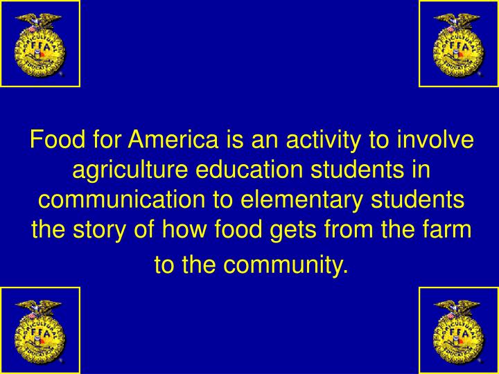 Food for America is an activity to involve agriculture education students in communication to elementary students the story of how food gets from the farm to the community.
