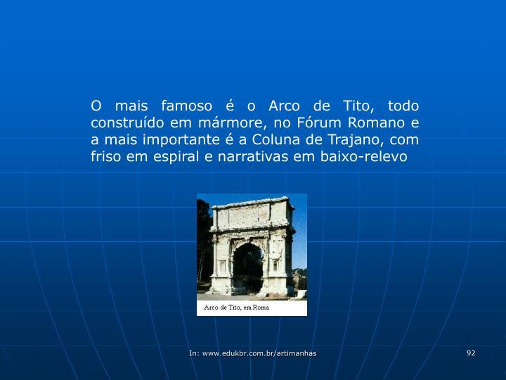 O mais famoso é o Arco de Tito, todo construído em mármore, no Fórum Romano e a mais importante é a Coluna de Trajano, com friso em espiral e narrativas em baixo-relevo