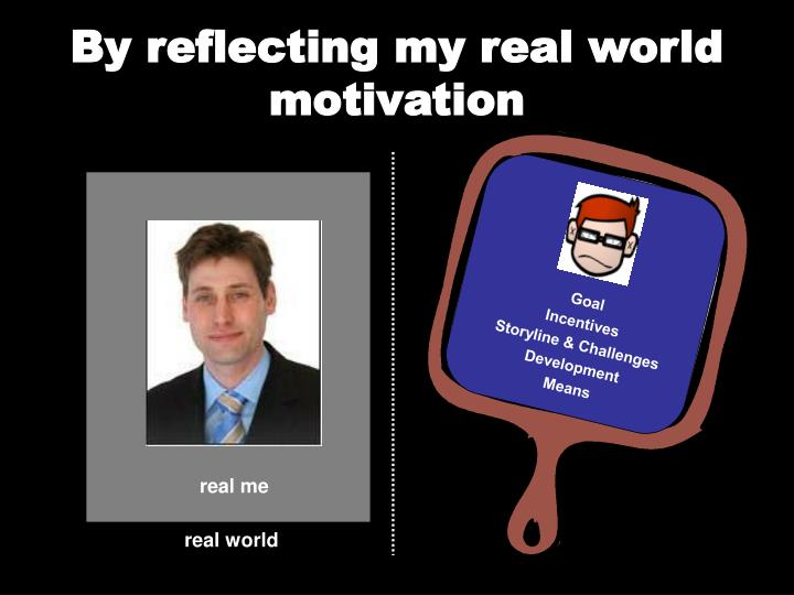 By reflecting my real world motivation