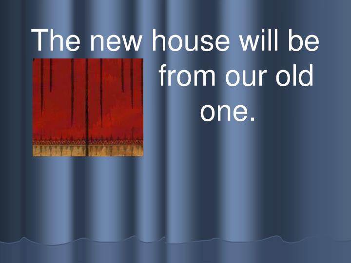 The new house will be different  from our old           			one.