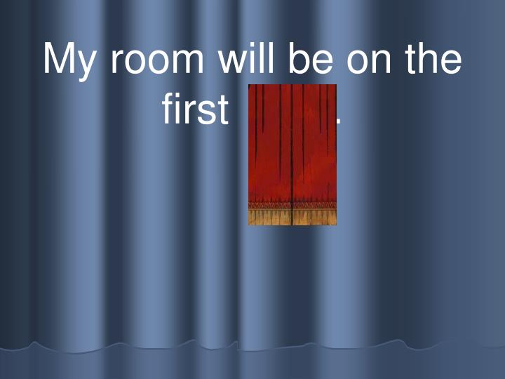 My room will be on the first  floor.