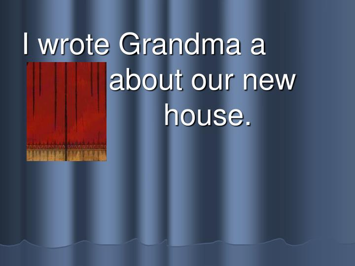 I wrote Grandma a letter about our new 					house.