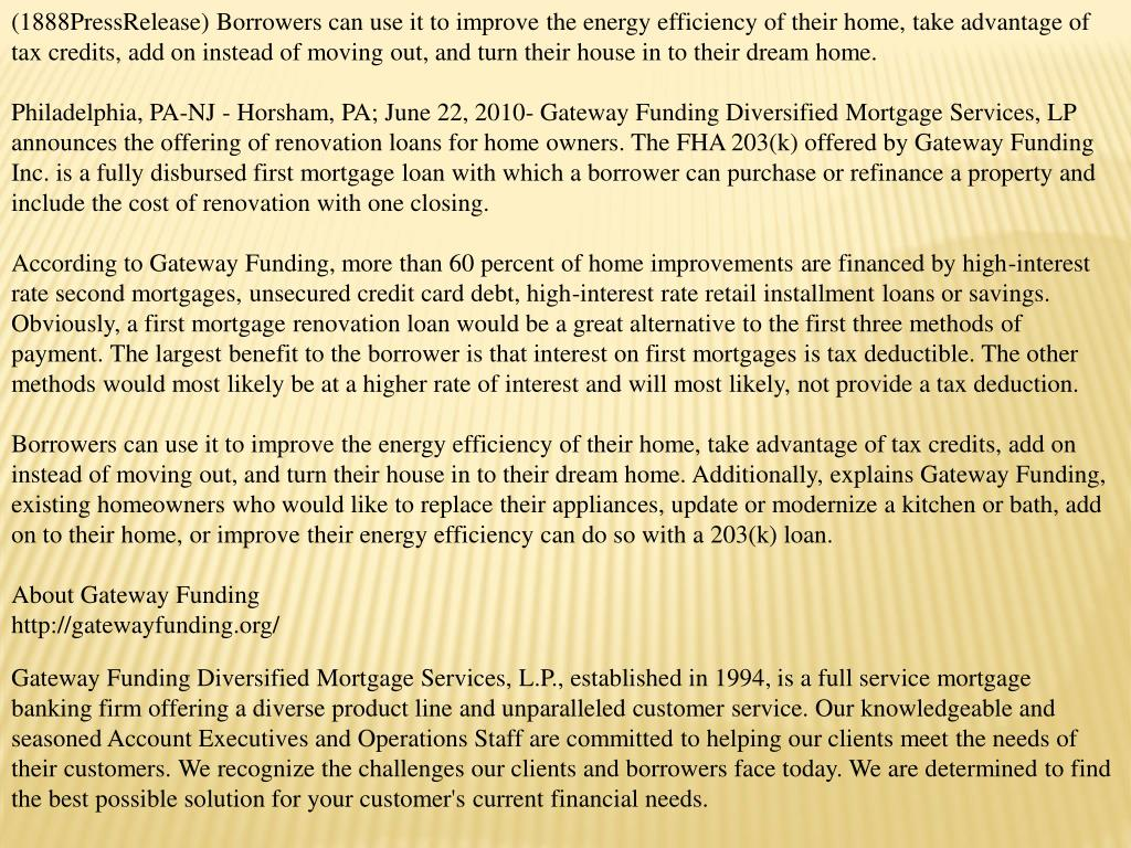 (1888PressRelease) Borrowers can use it to improve the energy efficiency of their home, take advantage of tax credits, add on instead of moving out, and turn their house in to their dream home.