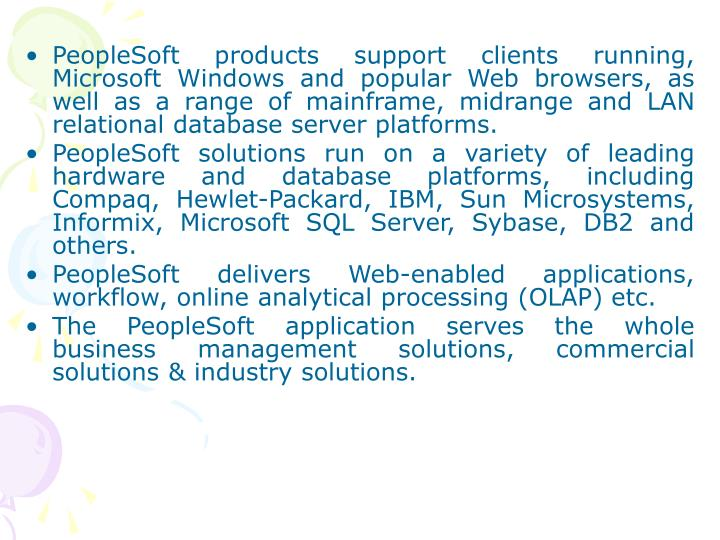 PeopleSoft products support clients running, Microsoft Windows and popular Web browsers, as well as a range of mainframe, midrange and LAN relational database server platforms.