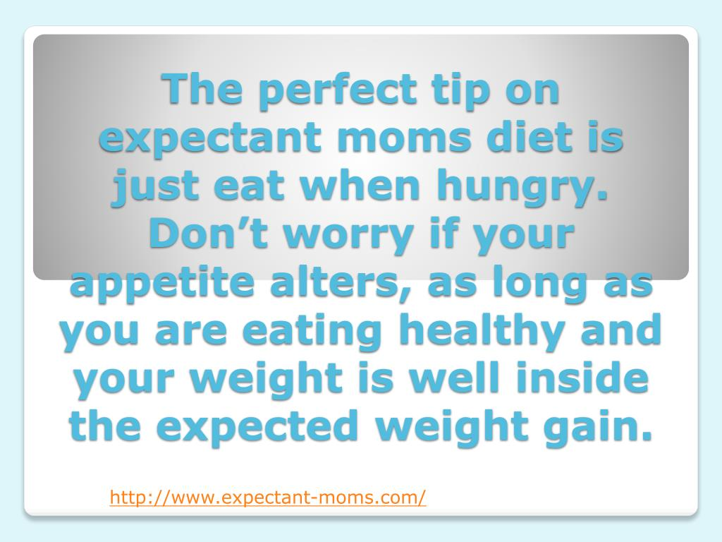 The perfect tip on expectant moms diet is just eat when hungry. Don't worry if your appetite alters, as long as you are eating healthy and your weight is well inside the expected weight gain.