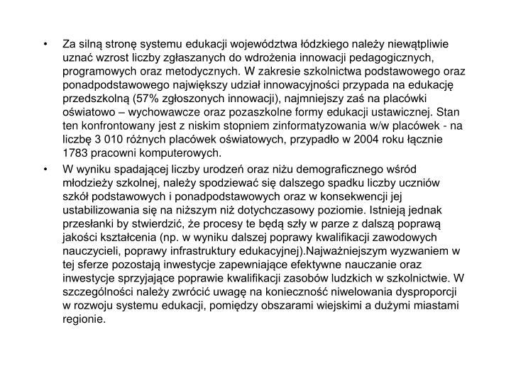 Za silną stronę systemu edukacji województwa łódzkiego należy niewątpliwie uznać wzrost liczby zgłaszanych do wdrożenia innowacji pedagogicznych, programowych oraz metodycznych. W zakresie szkolnictwa podstawowego oraz ponadpodstawowego największy udział innowacyjności przypada na edukację przedszkolną (57% zgłoszonych innowacji), najmniejszy zaś na placówki oświatowo – wychowawcze oraz pozaszkolne formy edukacji ustawicznej. Stan ten konfrontowany jest z niskim stopniem zinformatyzowania w/w placówek - na liczbę 3 010 różnych placówek oświatowych, przypadło w 2004 roku łącznie 1783 pracowni komputerowych.