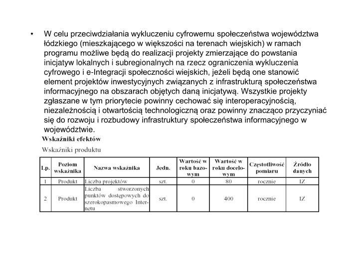 W celu przeciwdziałania wykluczeniu cyfrowemu społeczeństwa województwa łódzkiego (mieszkającego w większości na terenach wiejskich) w ramach programu możliwe będą do realizacji projekty zmierzające do powstania inicjatyw lokalnych i subregionalnych na rzecz ograniczenia wykluczenia cyfrowego i e-Integracji społeczności wiejskich, jeżeli będą one stanowić element projektów inwestycyjnych związanych z infrastrukturą społeczeństwa informacyjnego na obszarach objętych daną inicjatywą. Wszystkie projekty zgłaszane w tym priorytecie powinny cechować się interoperacyjnością, niezależnością i otwartością technologiczną oraz powinny znacząco przyczyniać się do rozwoju i rozbudowy infrastruktury społeczeństwa informacyjnego w województwie.