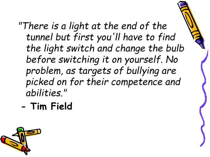 """""""There is a light at the end of the tunnel but first you'll have to find the light switch and change the bulb before switching it on yourself. No problem, as targets of bullying are picked on for their competence and abilities."""""""