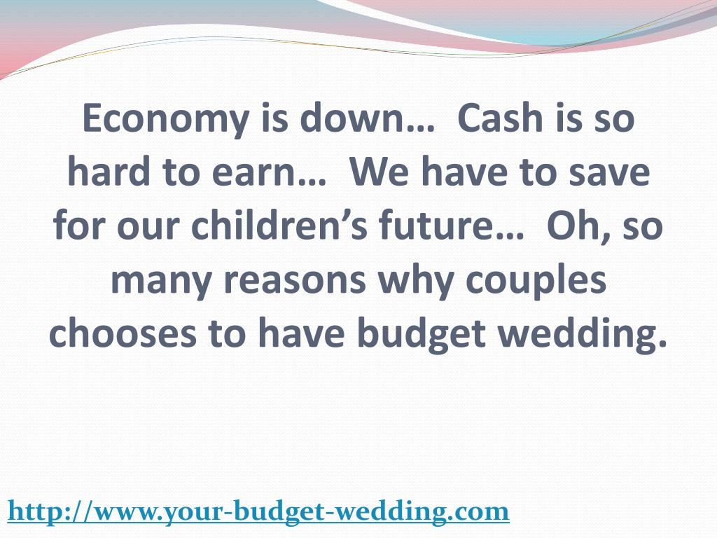 Economy is down…  Cash is so hard to earn…  We have to save for our children's future…  Oh, so many reasons why couples chooses to have budget wedding.